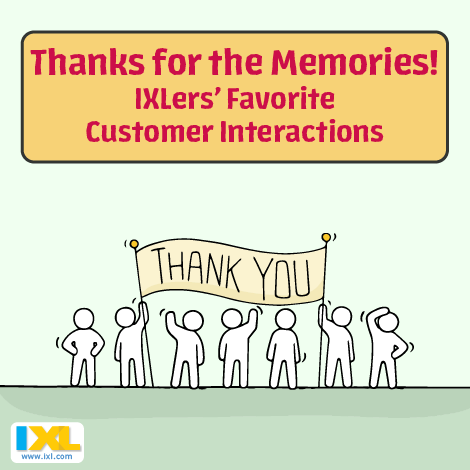 Thanks for the Memories! IXLers' Favorite Customer Interactions
