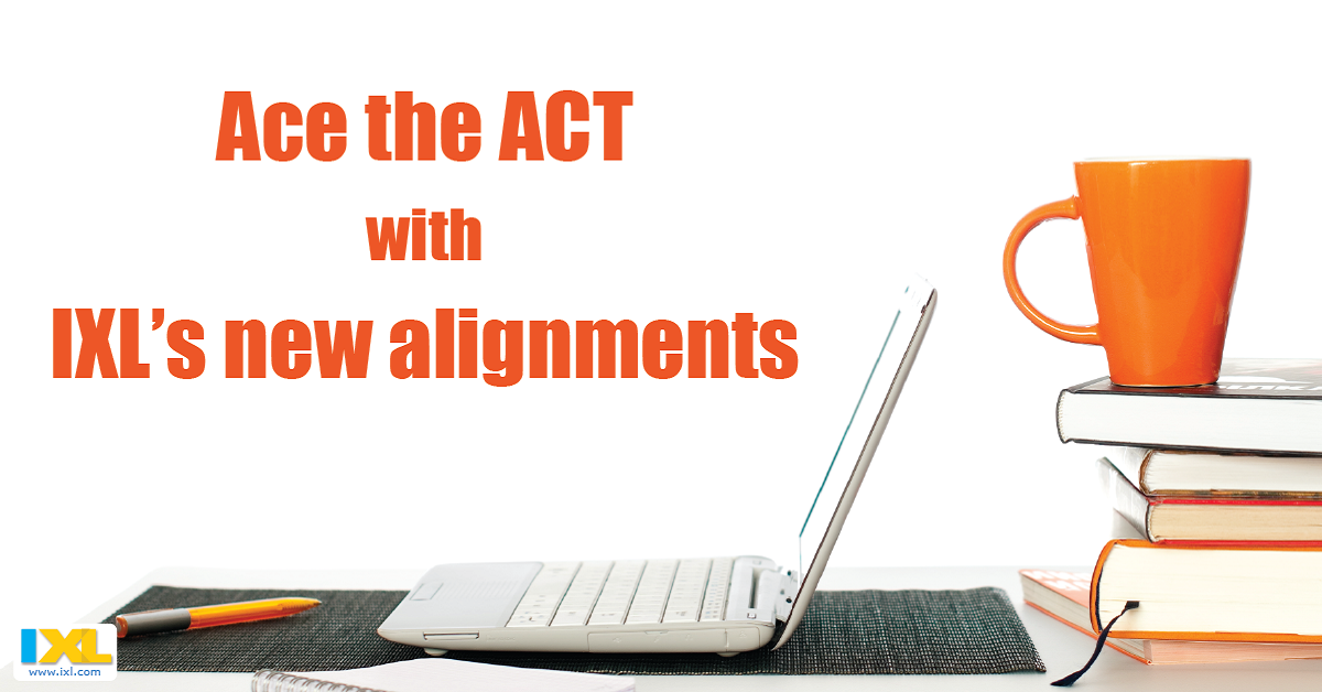Ace the ACT with IXL's new alignments!